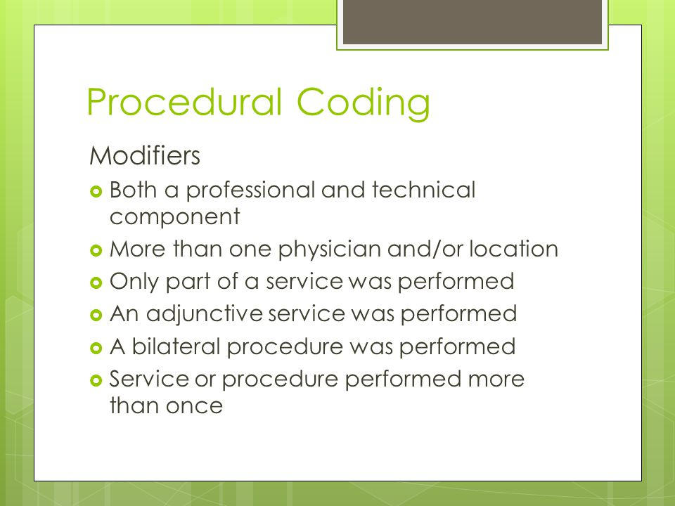 Procedural Coding Modifiers  Both a professional and technical component  More than one physician and/or location  Only part of a service was performed  An adjunctive service was performed  A bilateral procedure was performed  Service or procedure performed more than once