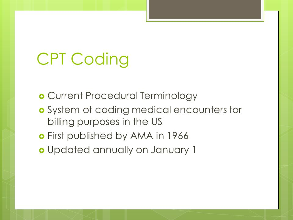 CPT Coding  Current Procedural Terminology  System of coding medical encounters for billing purposes in the US  First published by AMA in 1966  Updated annually on January 1