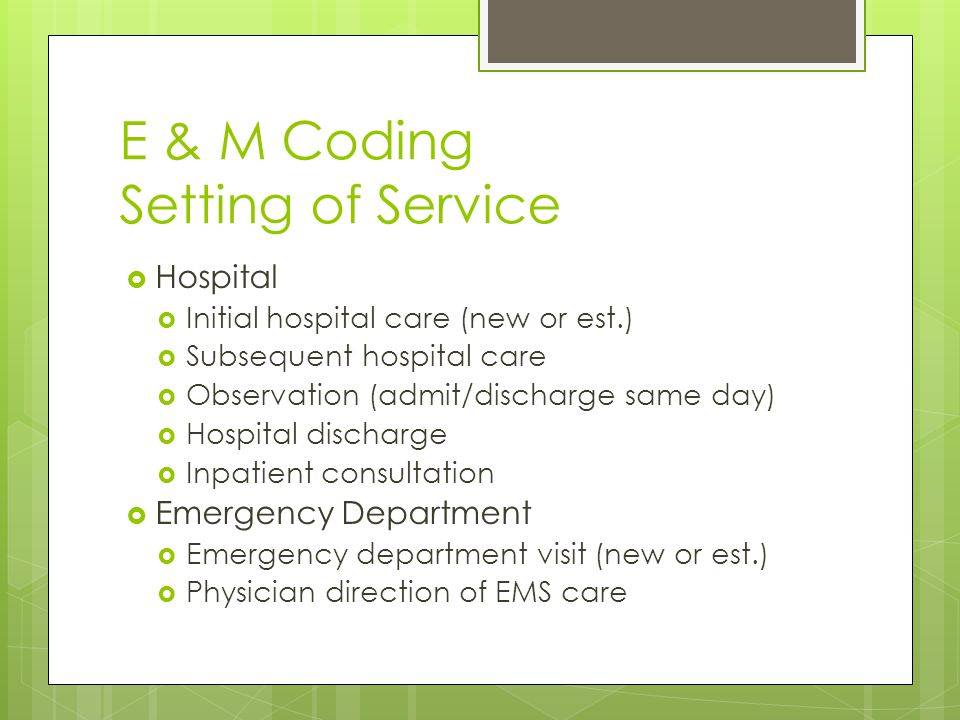 E & M Coding Setting of Service  Hospital  Initial hospital care (new or est.)  Subsequent hospital care  Observation (admit/discharge same day)  Hospital discharge  Inpatient consultation  Emergency Department  Emergency department visit (new or est.)  Physician direction of EMS care