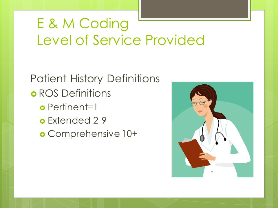 E & M Coding Level of Service Provided Patient History Definitions  ROS Definitions  Pertinent=1  Extended 2-9  Comprehensive 10+