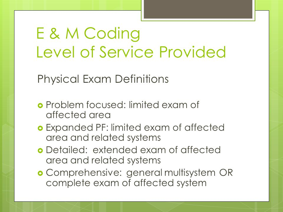 E & M Coding Level of Service Provided Physical Exam Definitions  Problem focused: limited exam of affected area  Expanded PF: limited exam of affected area and related systems  Detailed: extended exam of affected area and related systems  Comprehensive: general multisystem OR complete exam of affected system