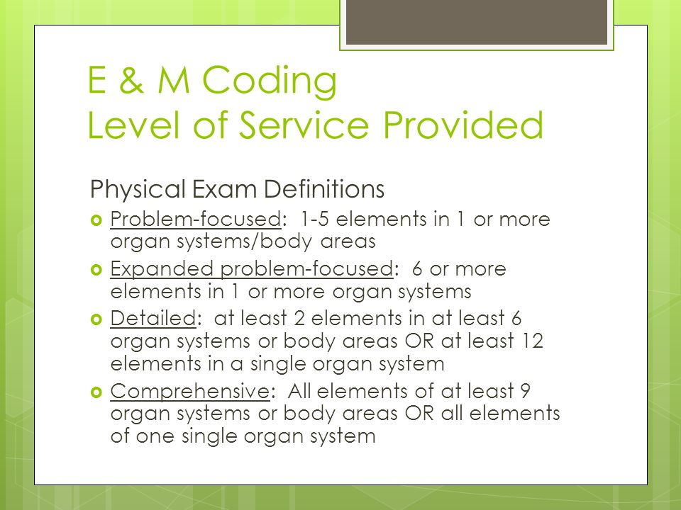 E & M Coding Level of Service Provided Physical Exam Definitions  Problem-focused: 1-5 elements in 1 or more organ systems/body areas  Expanded problem-focused: 6 or more elements in 1 or more organ systems  Detailed: at least 2 elements in at least 6 organ systems or body areas OR at least 12 elements in a single organ system  Comprehensive: All elements of at least 9 organ systems or body areas OR all elements of one single organ system