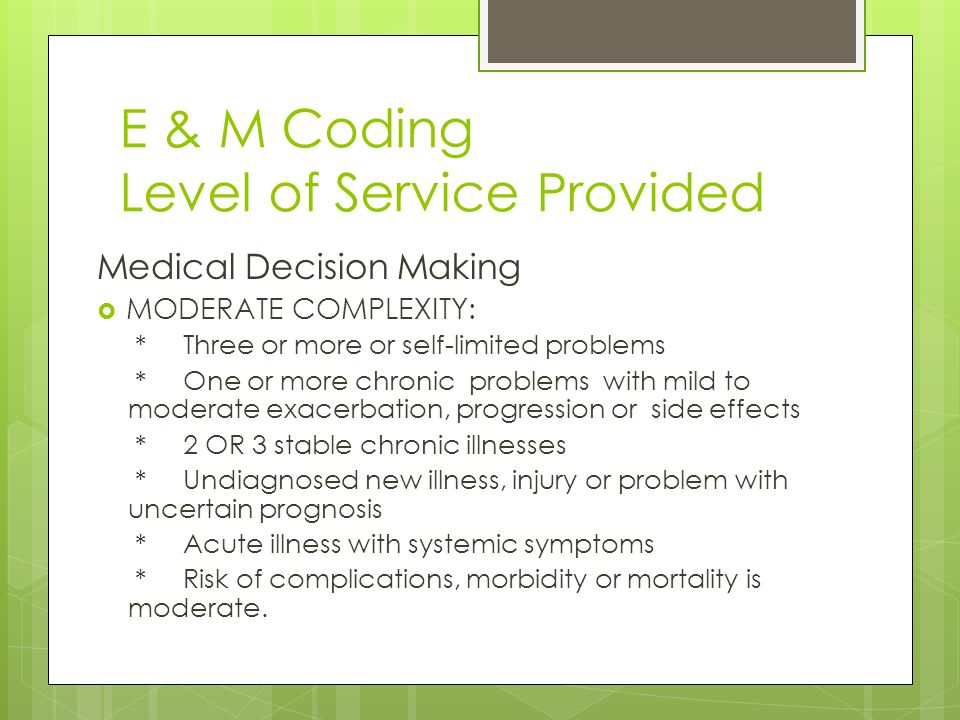 E & M Coding Level of Service Provided Medical Decision Making  MODERATE COMPLEXITY: * Three or more or self-limited problems * One or more chronic problems with mild to moderate exacerbation, progression or side effects * 2 OR 3 stable chronic illnesses * Undiagnosed new illness, injury or problem with uncertain prognosis * Acute illness with systemic symptoms * Risk of complications, morbidity or mortality is moderate.