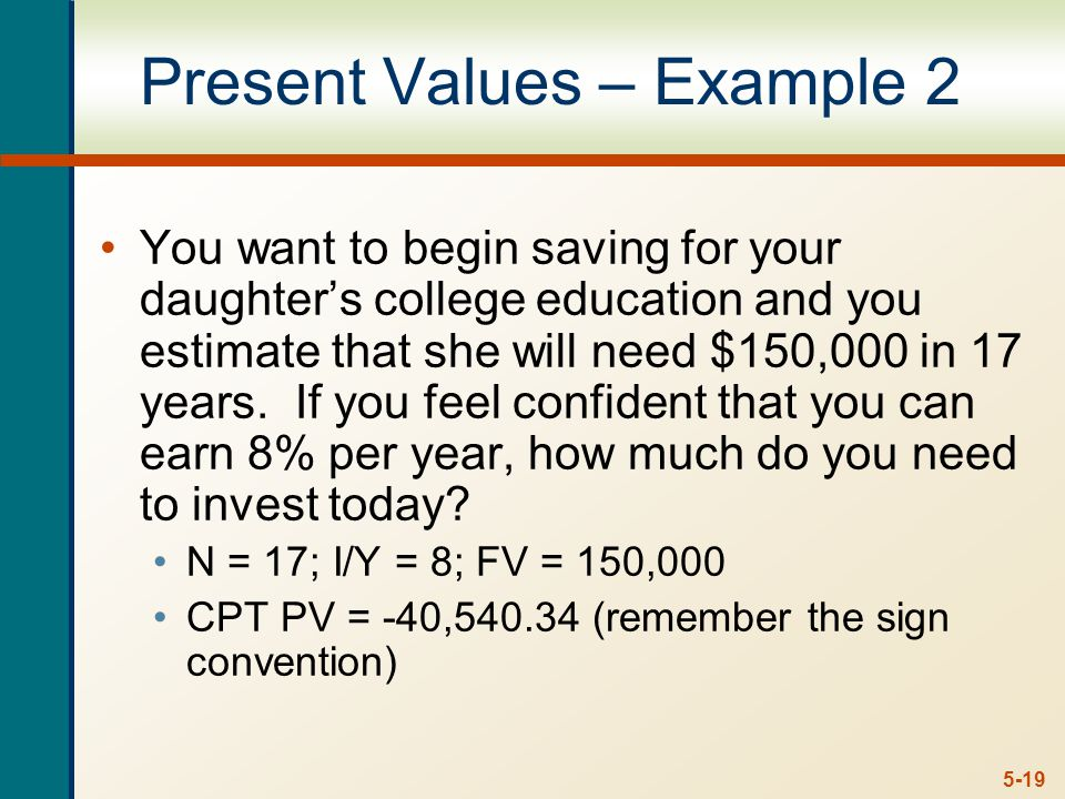 5-19 Present Values – Example 2 You want to begin saving for your daughter's college education and you estimate that she will need $150,000 in 17 years.