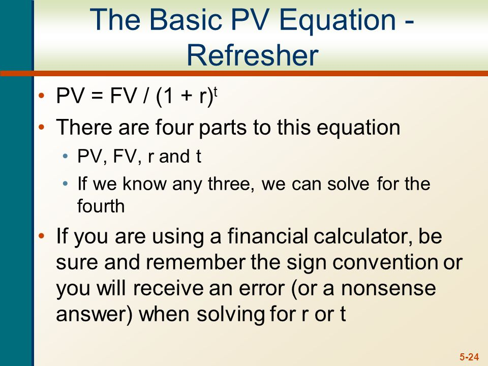 5-24 The Basic PV Equation - Refresher PV = FV / (1 + r) t There are four parts to this equation PV, FV, r and t If we know any three, we can solve for the fourth If you are using a financial calculator, be sure and remember the sign convention or you will receive an error (or a nonsense answer) when solving for r or t