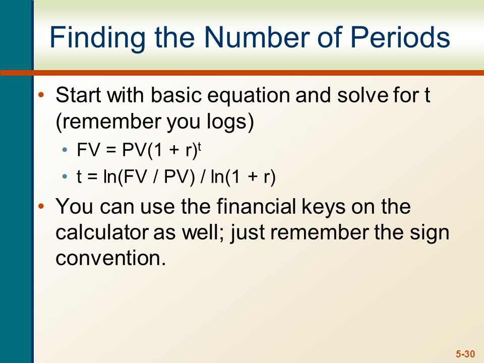 5-30 Finding the Number of Periods Start with basic equation and solve for t (remember you logs) FV = PV(1 + r) t t = ln(FV / PV) / ln(1 + r) You can use the financial keys on the calculator as well; just remember the sign convention.