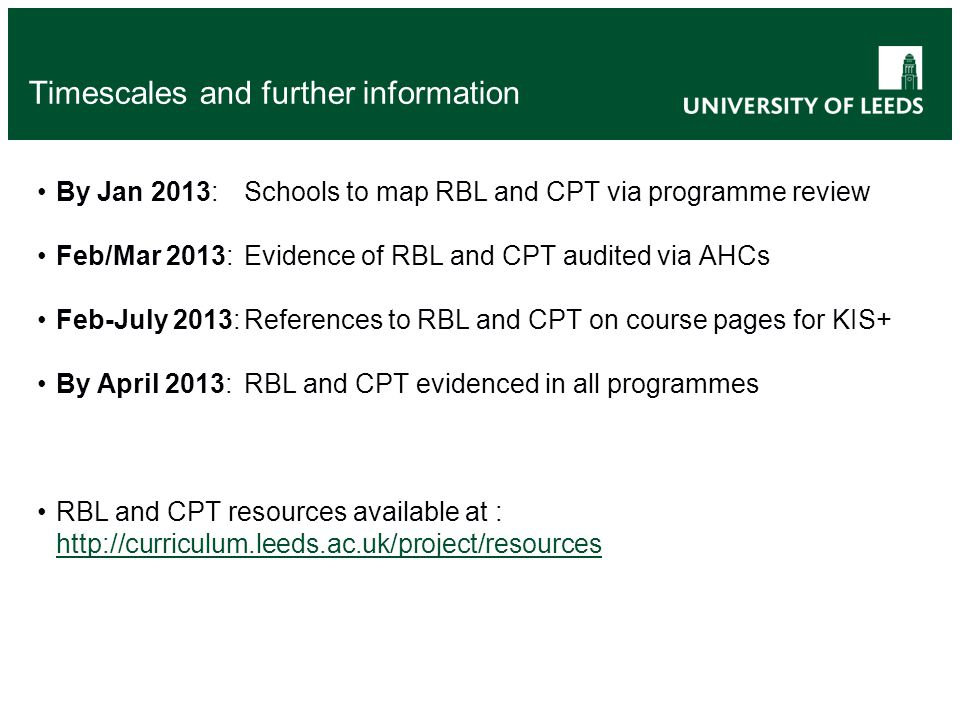 Timescales and further information By Jan 2013:Schools to map RBL and CPT via programme review Feb/Mar 2013: Evidence of RBL and CPT audited via AHCs Feb-July 2013:References to RBL and CPT on course pages for KIS+ By April 2013:RBL and CPT evidenced in all programmes RBL and CPT resources available at : http://curriculum.leeds.ac.uk/project/resources http://curriculum.leeds.ac.uk/project/resources