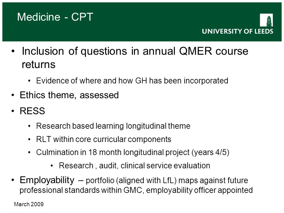 Medicine - CPT Inclusion of questions in annual QMER course returns Evidence of where and how GH has been incorporated Ethics theme, assessed RESS Research based learning longitudinal theme RLT within core curricular components Culmination in 18 month longitudinal project (years 4/5) Research, audit, clinical service evaluation Employability – portfolio (aligned with LfL) maps against future professional standards within GMC, employability officer appointed March 2009