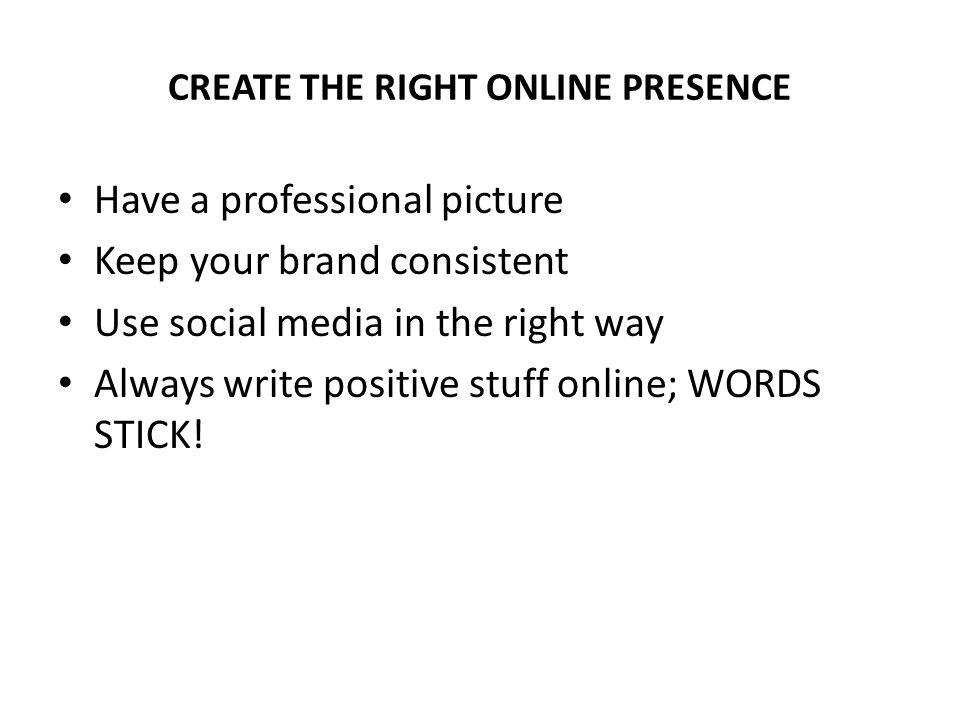 CREATE THE RIGHT ONLINE PRESENCE Have a professional picture Keep your brand consistent Use social media in the right way Always write positive stuff online; WORDS STICK!