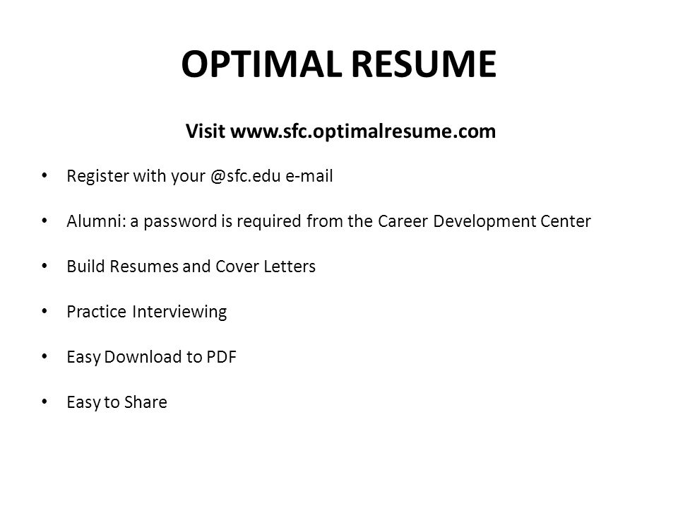 OPTIMAL RESUME Visit www.sfc.optimalresume.com Register with your @sfc.edu e-mail Alumni: a password is required from the Career Development Center Build Resumes and Cover Letters Practice Interviewing Easy Download to PDF Easy to Share