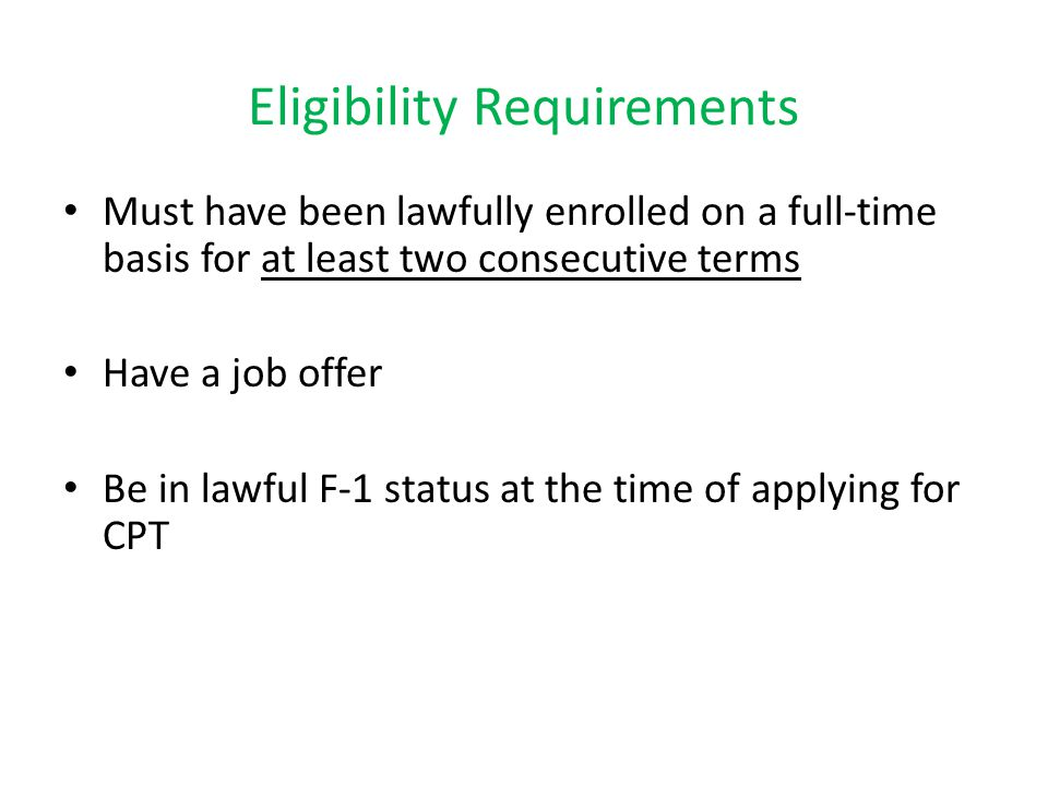Eligibility Requirements Must have been lawfully enrolled on a full-time basis for at least two consecutive terms Have a job offer Be in lawful F-1 status at the time of applying for CPT