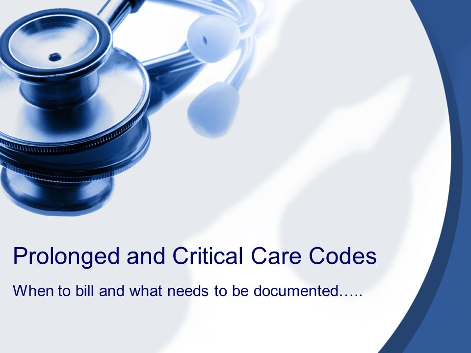 Prolonged and Critical Care Codes When to bill and what needs to be documented…..