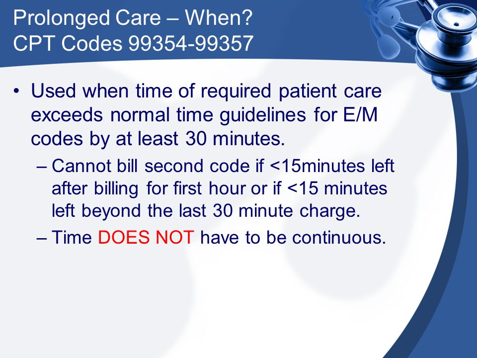 Prolonged Care – When? CPT Codes 99354-99357 Used when time of required patient care exceeds normal time guidelines for E/M codes by at least 30 minut