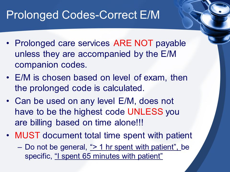 Prolonged Codes-Correct E/M Prolonged care services ARE NOT payable unless they are accompanied by the E/M companion codes. E/M is chosen based on lev