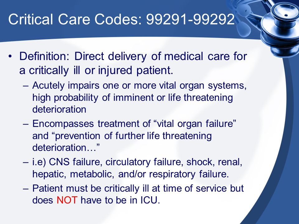 Critical Care Codes: 99291-99292 Definition: Direct delivery of medical care for a critically ill or injured patient. –Acutely impairs one or more vit