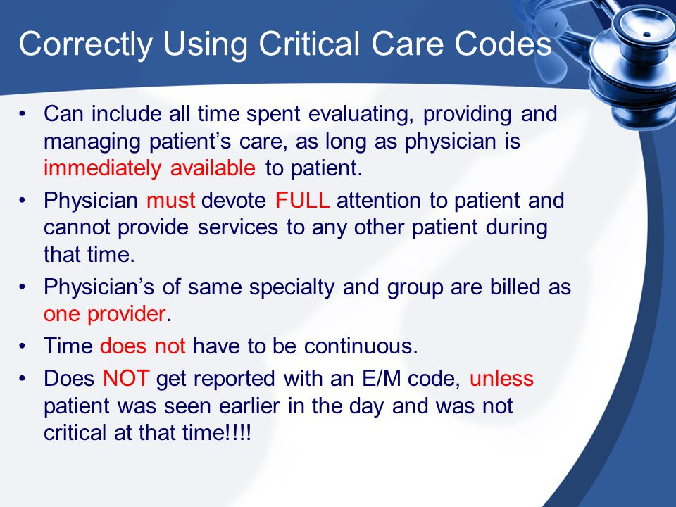 Correctly Using Critical Care Codes Can include all time spent evaluating, providing and managing patient's care, as long as physician is immediately