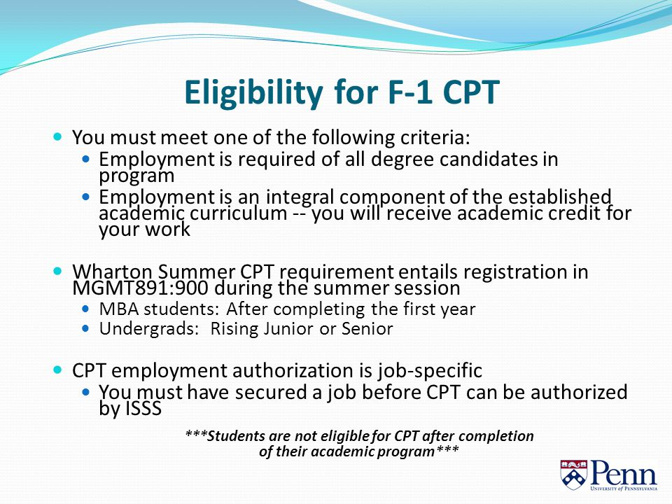Eligibility for F-1 CPT You must meet one of the following criteria: Employment is required of all degree candidates in program Employment is an integral component of the established academic curriculum -- you will receive academic credit for your work Wharton Summer CPT requirement entails registration in MGMT891:900 during the summer session MBA students: After completing the first year Undergrads: Rising Junior or Senior CPT employment authorization is job-specific You must have secured a job before CPT can be authorized by ISSS ***Students are not eligible for CPT after completion of their academic program***