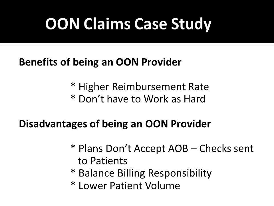 Benefits of being an OON Provider * Higher Reimbursement Rate * Don't have to Work as Hard Disadvantages of being an OON Provider * Plans Don't Accept AOB – Checks sent to Patients * Balance Billing Responsibility * Lower Patient Volume