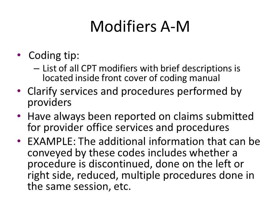 Modifiers A-M Coding tip: – List of all CPT modifiers with brief descriptions is located inside front cover of coding manual Clarify services and proc