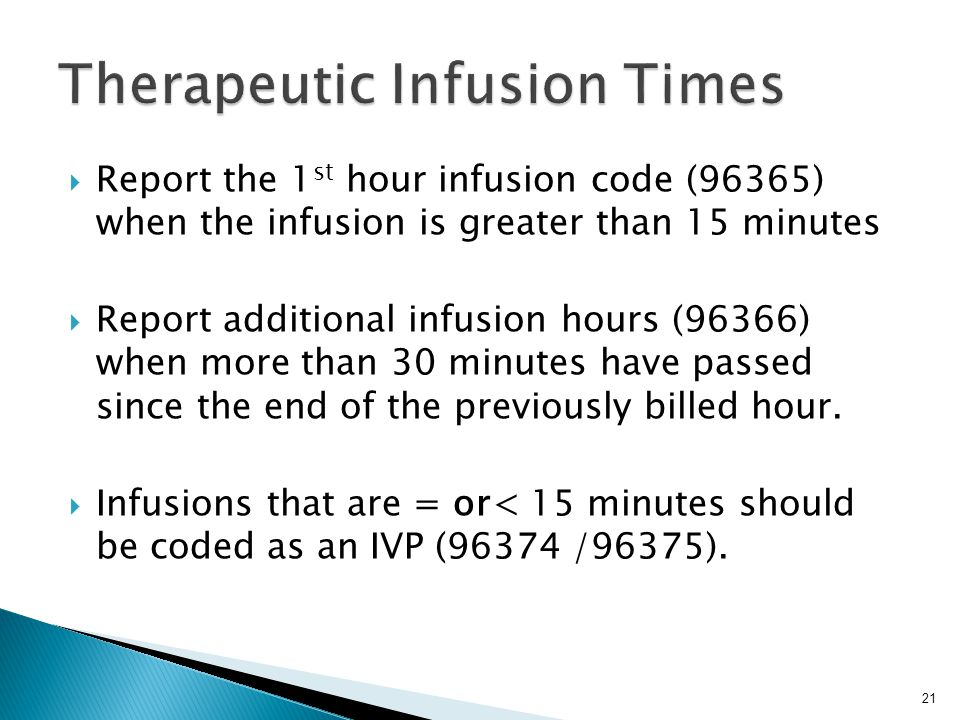  Report the 1 st hour infusion code (96365) when the infusion is greater than 15 minutes  Report additional infusion hours (96366) when more than 30 minutes have passed since the end of the previously billed hour.
