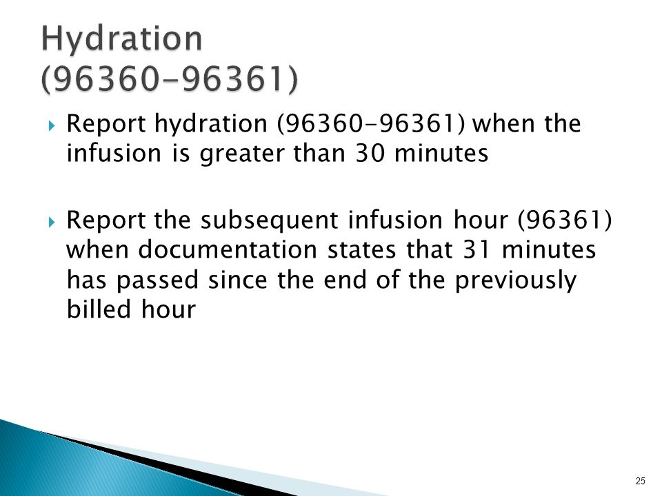  Report hydration (96360-96361) when the infusion is greater than 30 minutes  Report the subsequent infusion hour (96361) when documentation states that 31 minutes has passed since the end of the previously billed hour 25
