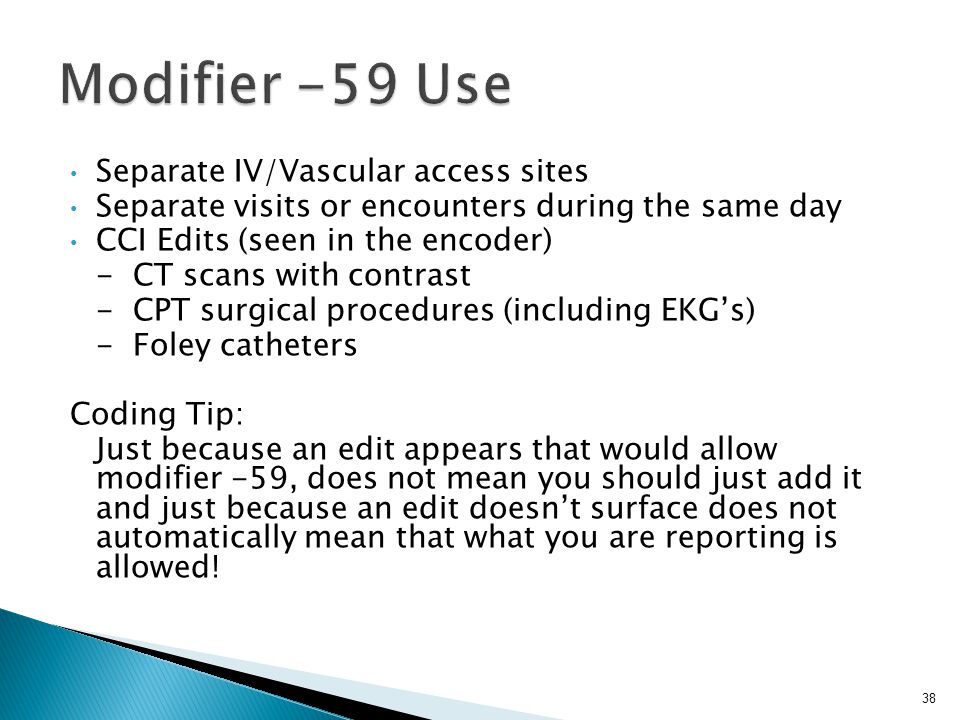 Separate IV/Vascular access sites Separate visits or encounters during the same day CCI Edits (seen in the encoder) - CT scans with contrast - CPT surgical procedures (including EKG's) - Foley catheters Coding Tip: Just because an edit appears that would allow modifier -59, does not mean you should just add it and just because an edit doesn't surface does not automatically mean that what you are reporting is allowed.