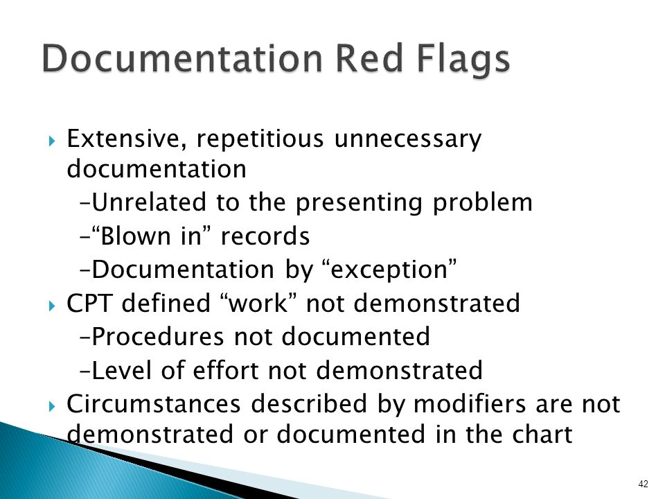 " Extensive, repetitious unnecessary documentation –Unrelated to the presenting problem –""Blown in"" records –Documentation by ""exception""  CPT define"