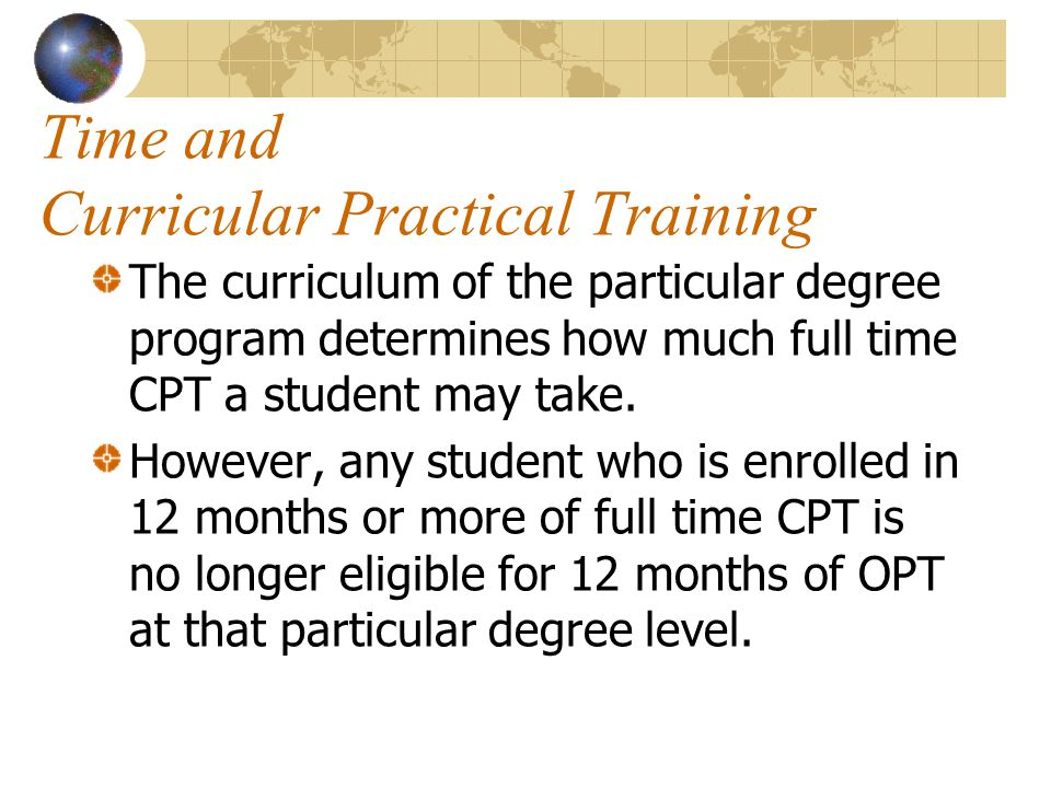 Time and Curricular Practical Training The curriculum of the particular degree program determines how much full time CPT a student may take.