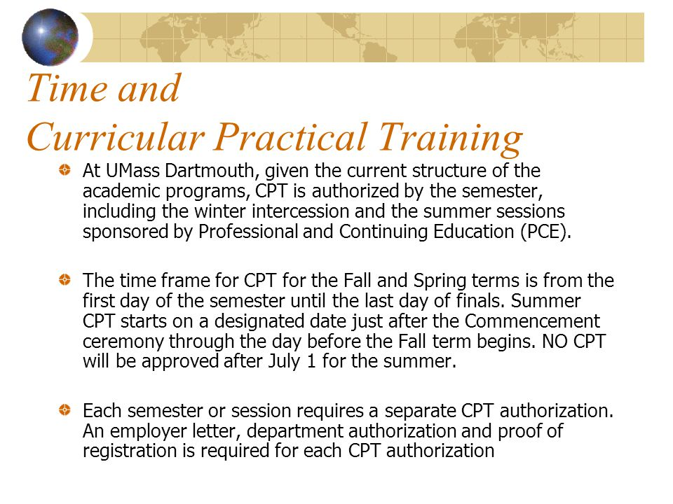 Time and Curricular Practical Training At UMass Dartmouth, given the current structure of the academic programs, CPT is authorized by the semester, including the winter intercession and the summer sessions sponsored by Professional and Continuing Education (PCE).