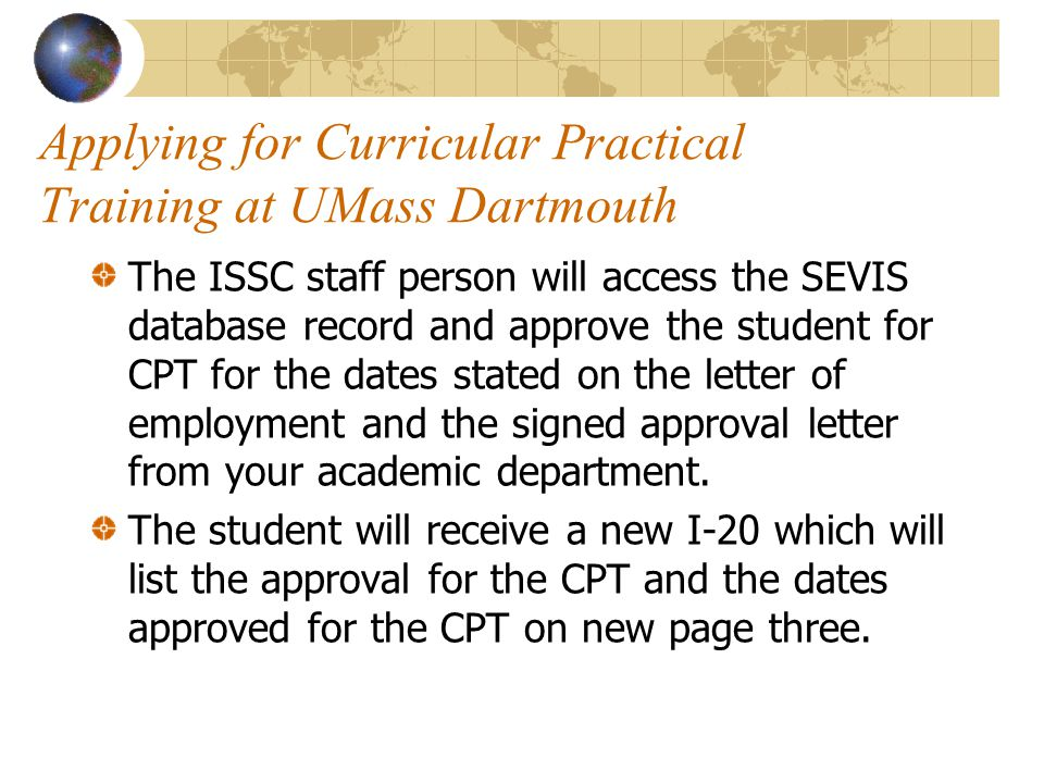 Applying for Curricular Practical Training at UMass Dartmouth The ISSC staff person will access the SEVIS database record and approve the student for CPT for the dates stated on the letter of employment and the signed approval letter from your academic department.