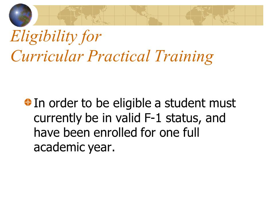 Eligibility for Curricular Practical Training In order to be eligible a student must currently be in valid F-1 status, and have been enrolled for one full academic year.