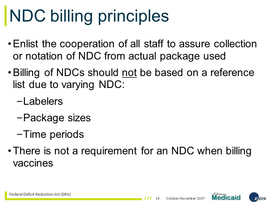 19October/November 2007 Federal Deficit Reduction Act (DRA) NDC billing principles Enlist the cooperation of all staff to assure collection or notation of NDC from actual package used Billing of NDCs should not be based on a reference list due to varying NDC: – Labelers – Package sizes – Time periods There is not a requirement for an NDC when billing vaccines