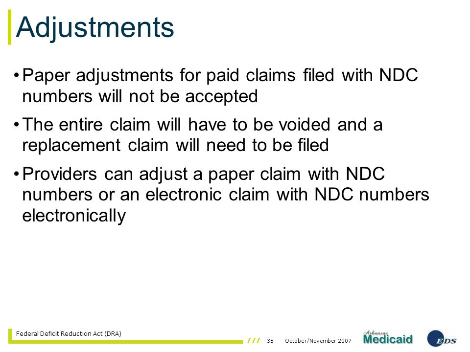 35October/November 2007 Federal Deficit Reduction Act (DRA) Adjustments Paper adjustments for paid claims filed with NDC numbers will not be accepted The entire claim will have to be voided and a replacement claim will need to be filed Providers can adjust a paper claim with NDC numbers or an electronic claim with NDC numbers electronically