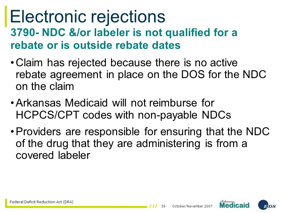 39October/November 2007 Federal Deficit Reduction Act (DRA) Claim has rejected because there is no active rebate agreement in place on the DOS for the NDC on the claim Arkansas Medicaid will not reimburse for HCPCS/CPT codes with non-payable NDCs Providers are responsible for ensuring that the NDC of the drug that they are administering is from a covered labeler Electronic rejections 3790- NDC &/or labeler is not qualified for a rebate or is outside rebate dates