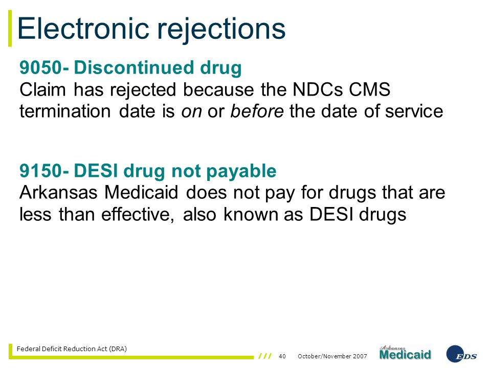 40October/November 2007 Federal Deficit Reduction Act (DRA) 9050- Discontinued drug Claim has rejected because the NDCs CMS termination date is on or before the date of service 9150- DESI drug not payable Arkansas Medicaid does not pay for drugs that are less than effective, also known as DESI drugs Electronic rejections