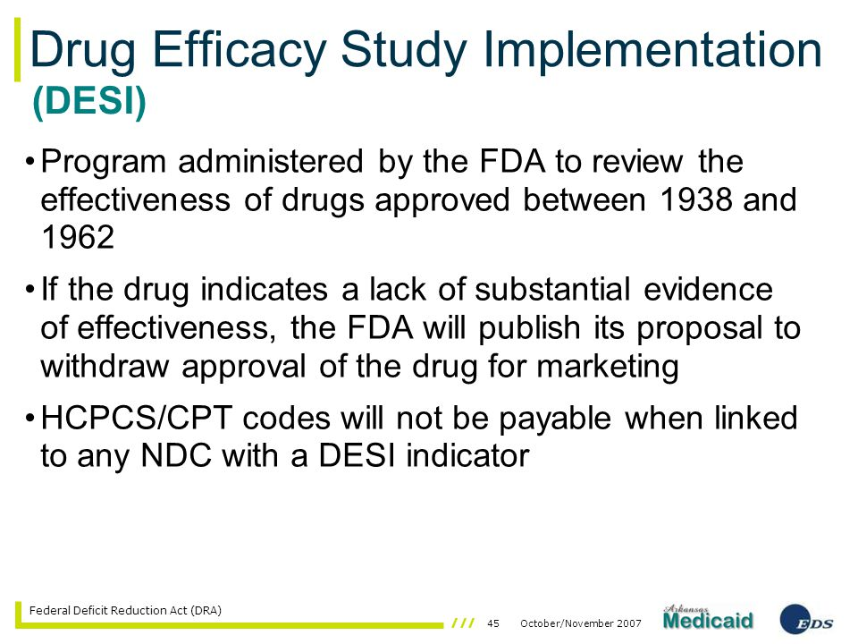 45October/November 2007 Federal Deficit Reduction Act (DRA) Drug Efficacy Study Implementation Program administered by the FDA to review the effectiveness of drugs approved between 1938 and 1962 If the drug indicates a lack of substantial evidence of effectiveness, the FDA will publish its proposal to withdraw approval of the drug for marketing HCPCS/CPT codes will not be payable when linked to any NDC with a DESI indicator (DESI)