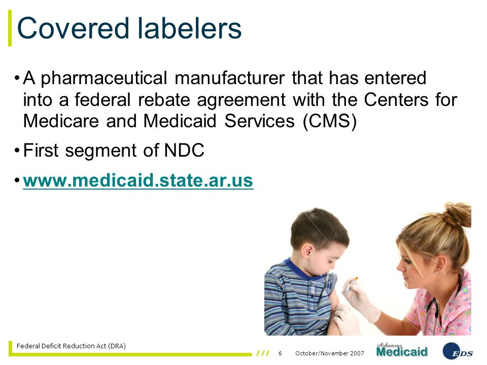 6October/November 2007 Federal Deficit Reduction Act (DRA) A pharmaceutical manufacturer that has entered into a federal rebate agreement with the Centers for Medicare and Medicaid Services (CMS) First segment of NDC www.medicaid.state.ar.us Covered labelers