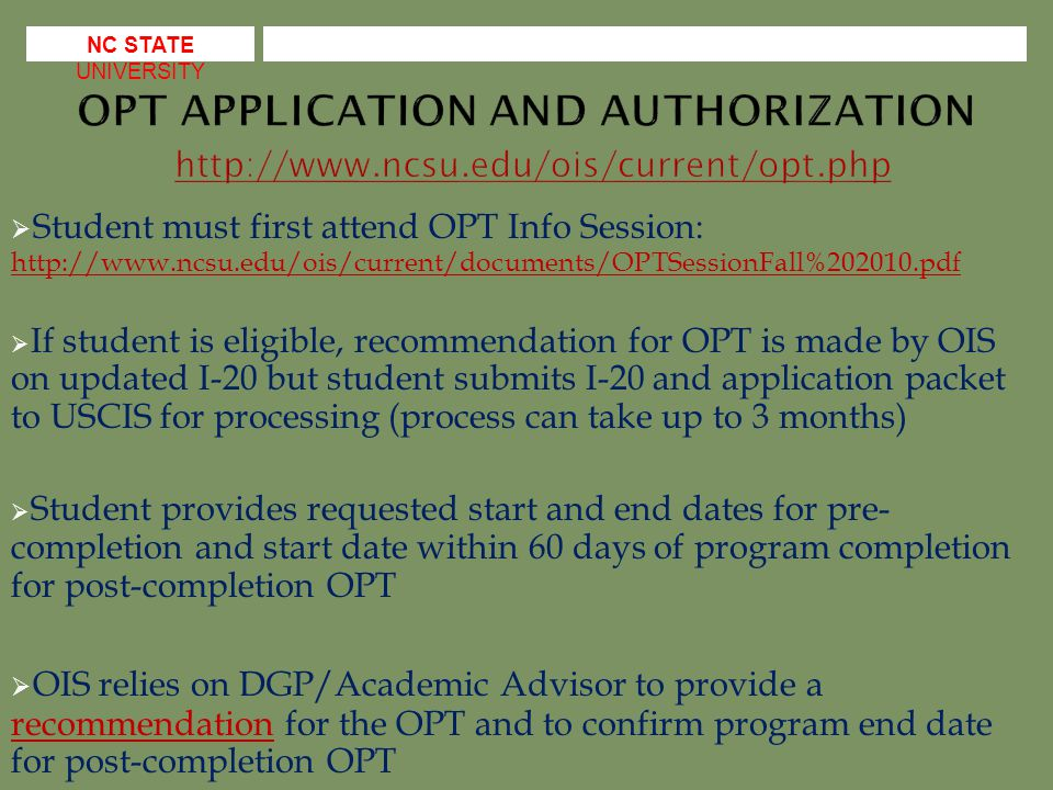  Student must first attend OPT Info Session:      If student is eligible, recommendation for OPT is made by OIS on updated I-20 but student submits I-20 and application packet to USCIS for processing (process can take up to 3 months)  Student provides requested start and end dates for pre- completion and start date within 60 days of program completion for post-completion OPT  OIS relies on DGP/Academic Advisor to provide a recommendation for the OPT and to confirm program end date for post-completion OPT recommendation NC STATE UNIVERSITY