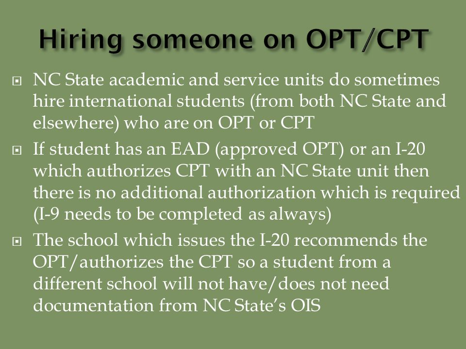  NC State academic and service units do sometimes hire international students (from both NC State and elsewhere) who are on OPT or CPT  If student has an EAD (approved OPT) or an I-20 which authorizes CPT with an NC State unit then there is no additional authorization which is required (I-9 needs to be completed as always)  The school which issues the I-20 recommends the OPT/authorizes the CPT so a student from a different school will not have/does not need documentation from NC State's OIS