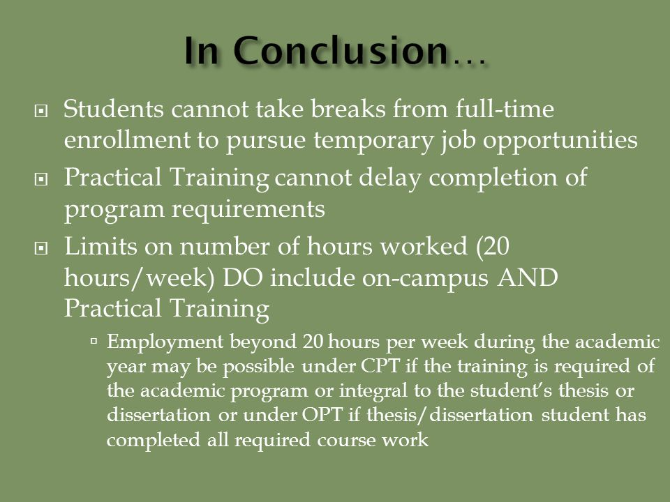  Students cannot take breaks from full-time enrollment to pursue temporary job opportunities  Practical Training cannot delay completion of program requirements  Limits on number of hours worked (20 hours/week) DO include on-campus AND Practical Training  Employment beyond 20 hours per week during the academic year may be possible under CPT if the training is required of the academic program or integral to the student's thesis or dissertation or under OPT if thesis/dissertation student has completed all required course work