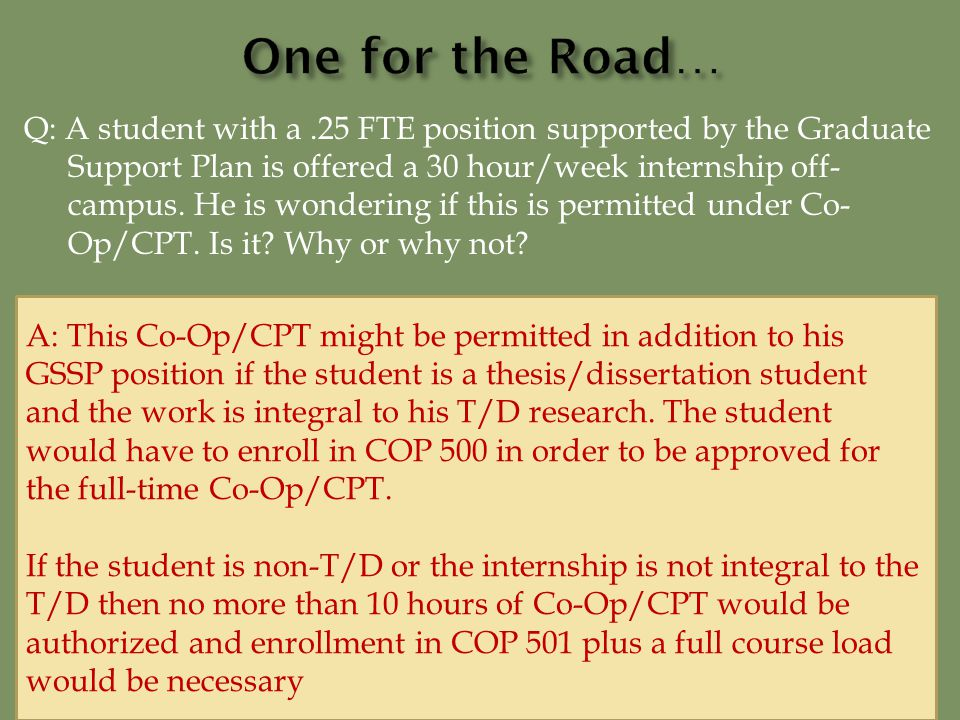 Q: A student with a.25 FTE position supported by the Graduate Support Plan is offered a 30 hour/week internship off- campus.