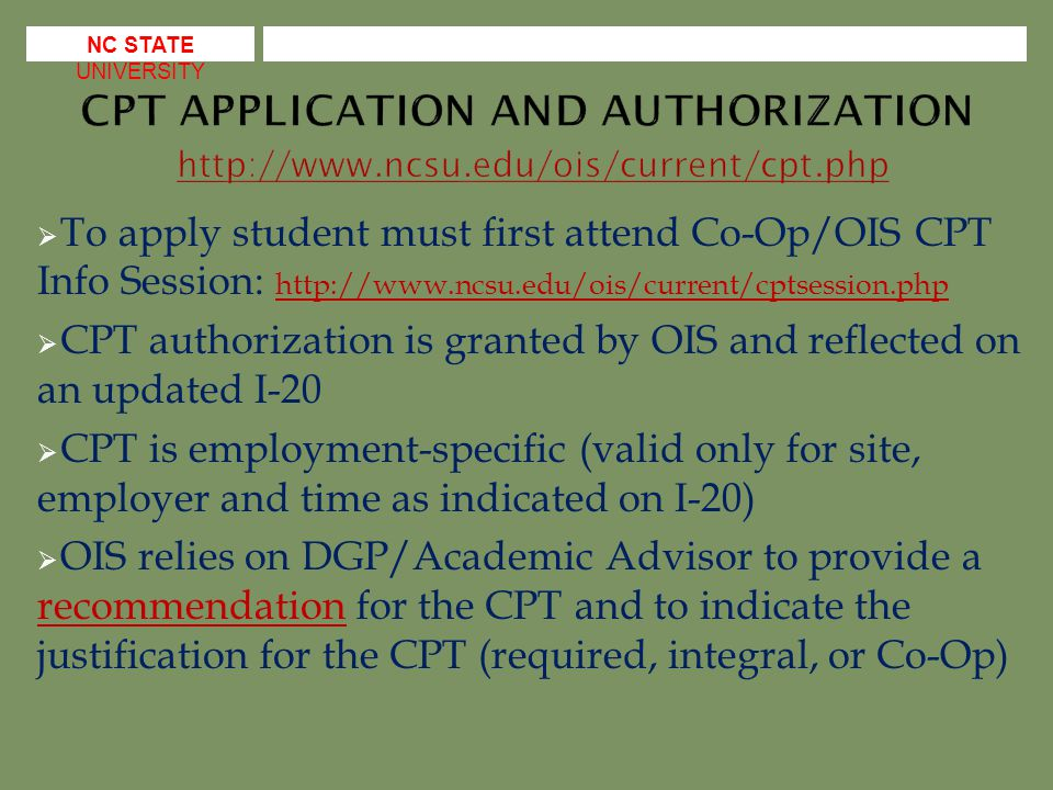  NC State academic and service units do sometimes hire international students (from both NC State and elsewhere) who are on OPT or CPT  If student has an EAD (approved OPT) or an I-20 which authorizes CPT with an NC State unit then there is no additional authorization which is required (I-9 needs to be completed as always)  The school which issues the I-20 recommends the OPT/authorizes the CPT so a student from a different school will not have/does not need documentation from NC State's OIS