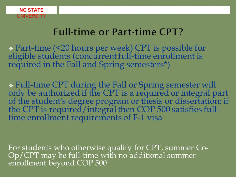  Part-time (<20 hours per week) CPT is possible for eligible students (concurrent full-time enrollment is required in the Fall and Spring semesters*)  Full-time CPT during the Fall or Spring semester will only be authorized if the CPT is a required or integral part of the student s degree program or thesis or dissertation; if the CPT is required/integral then COP 500 satisfies full- time enrollment requirements of F-1 visa For students who otherwise qualify for CPT, summer Co- Op/CPT may be full-time with no additional summer enrollment beyond COP 500 NC STATE UNIVERSITY