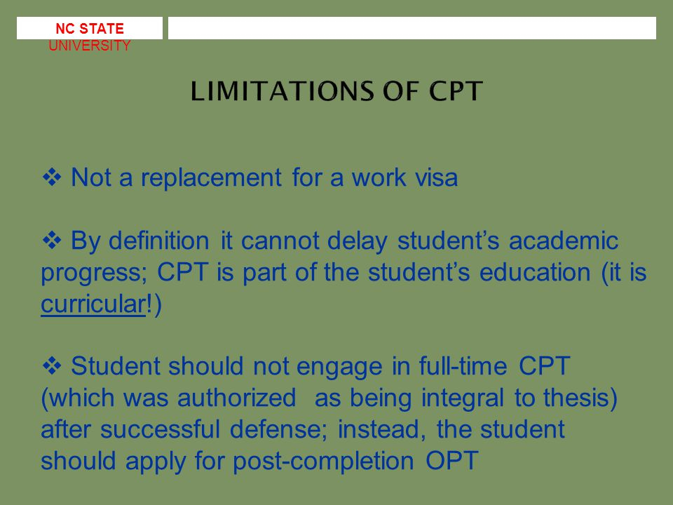  Not a replacement for a work visa  By definition it cannot delay student's academic progress; CPT is part of the student's education (it is curricular!)  Student should not engage in full-time CPT (which was authorized as being integral to thesis) after successful defense; instead, the student should apply for post-completion OPT
