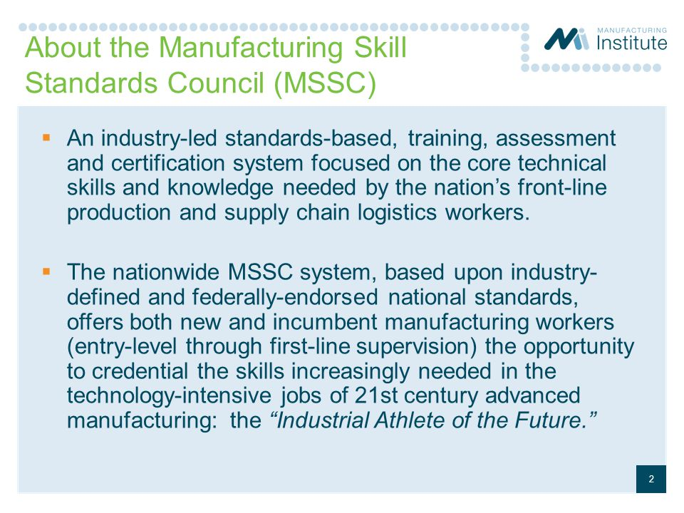 About the Manufacturing Skill Standards Council (MSSC)  An industry-led standards-based, training, assessment and certification system focused on the