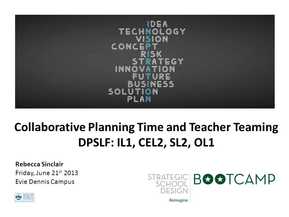 Collaborative Planning Time and Teacher Teaming DPSLF: IL1, CEL2, SL2, OL1 Rebecca Sinclair Friday, June 21 st 2013 Evie Dennis Campus