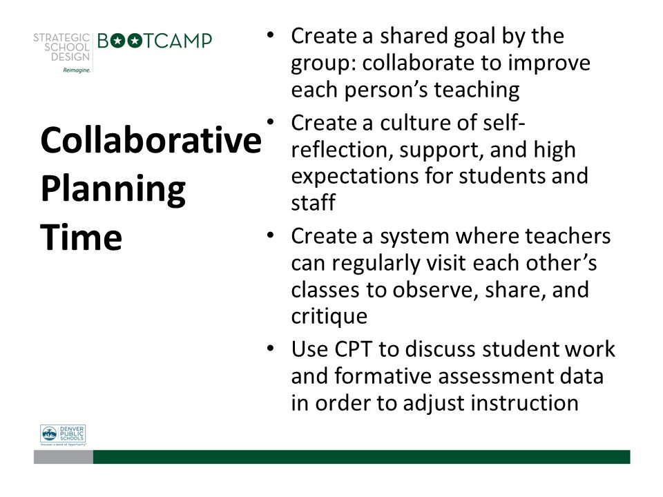 Collaborative Planning Time Create a shared goal by the group: collaborate to improve each person's teaching Create a culture of self- reflection, sup