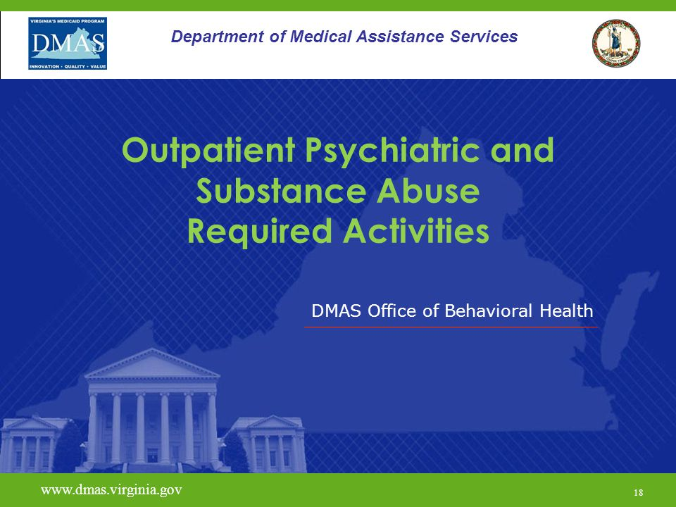 DMAS Office of Behavioral Health www.dmas.virginia.gov 18 Department of Medical Assistance Services Outpatient Psychiatric and Substance Abuse Require