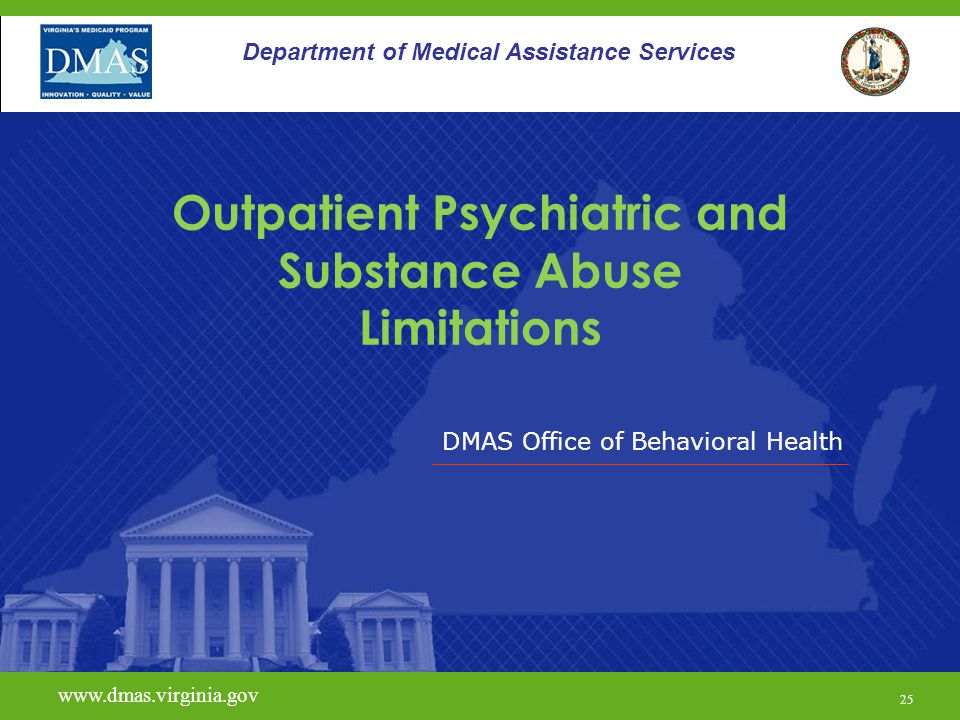 DMAS Office of Behavioral Health www.dmas.virginia.gov 25 Department of Medical Assistance Services Outpatient Psychiatric and Substance Abuse Limitat