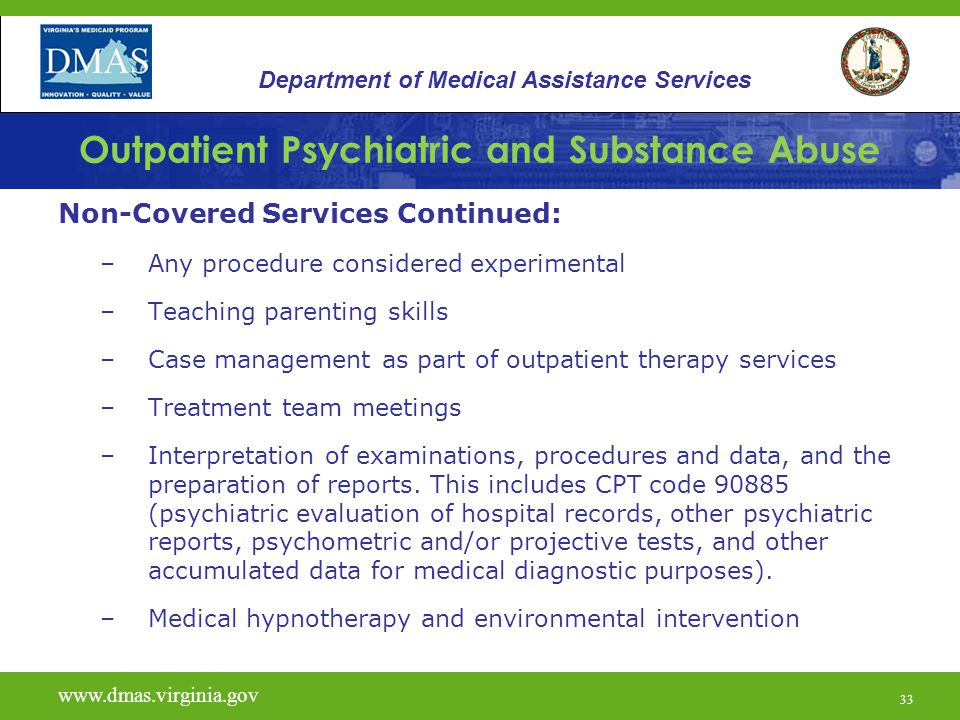 33 Outpatient Psychiatric and Substance Abuse Non-Covered Services Continued: –Any procedure considered experimental –Teaching parenting skills –Case